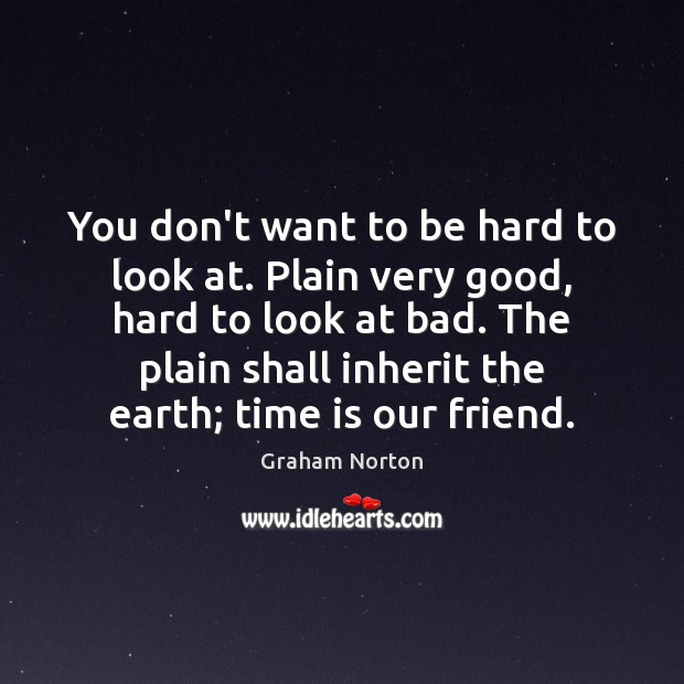 You don't want to be hard to look at. Plain very good, Graham Norton Picture Quote