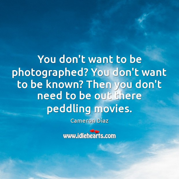 You don't want to be photographed? You don't want to be known? Cameron Diaz Picture Quote