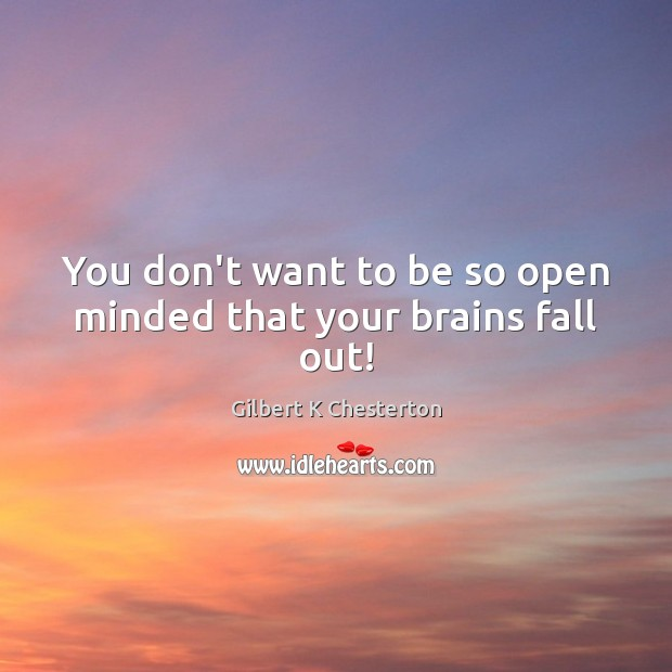 Image, You don't want to be so open minded that your brains fall out!