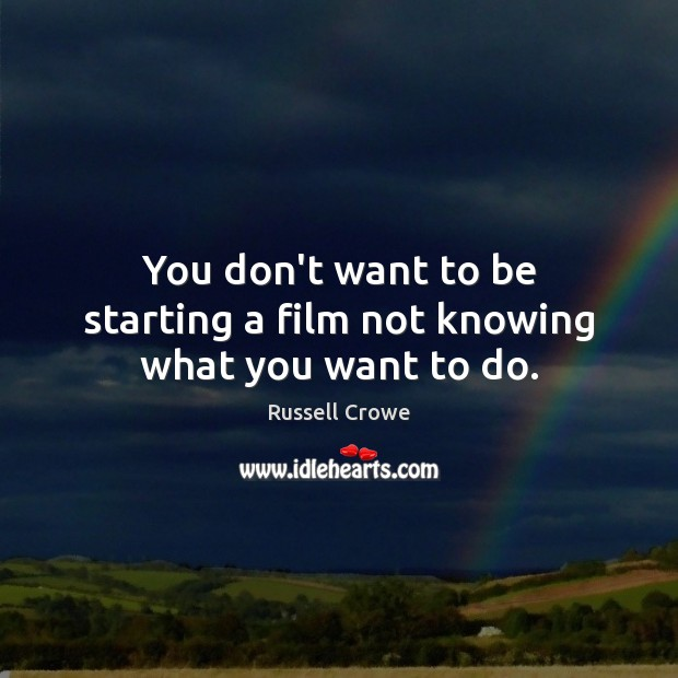 You don't want to be starting a film not knowing what you want to do. Image