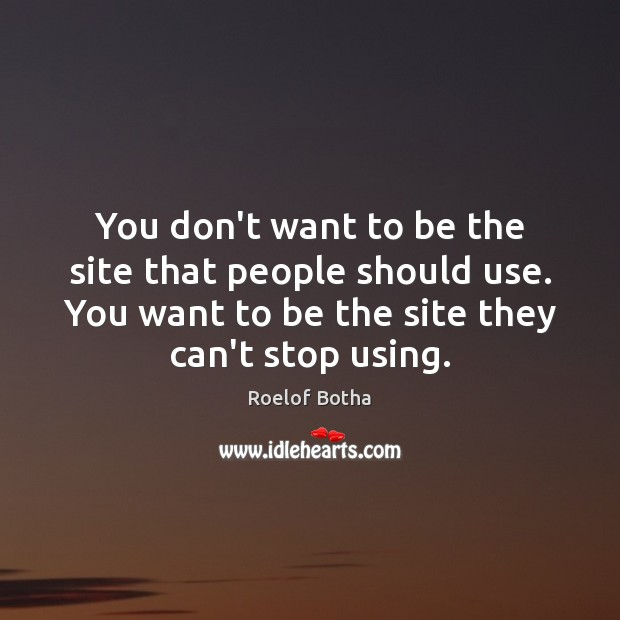 You don't want to be the site that people should use. You Image