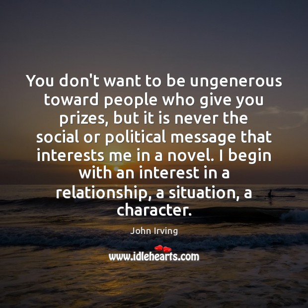 You don't want to be ungenerous toward people who give you prizes, John Irving Picture Quote