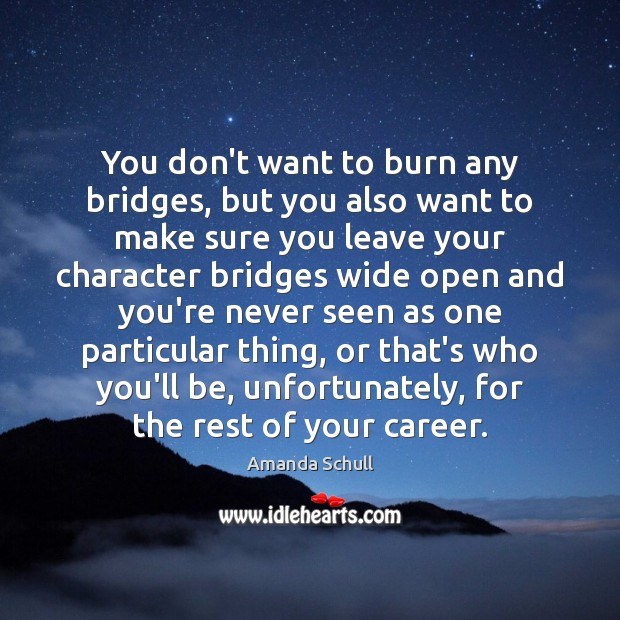 Image, You don't want to burn any bridges, but you also want to