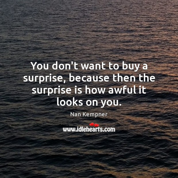 You don't want to buy a surprise, because then the surprise is how awful it looks on you. Image