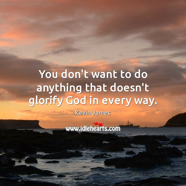 You don't want to do anything that doesn't glorify God in every way. Image