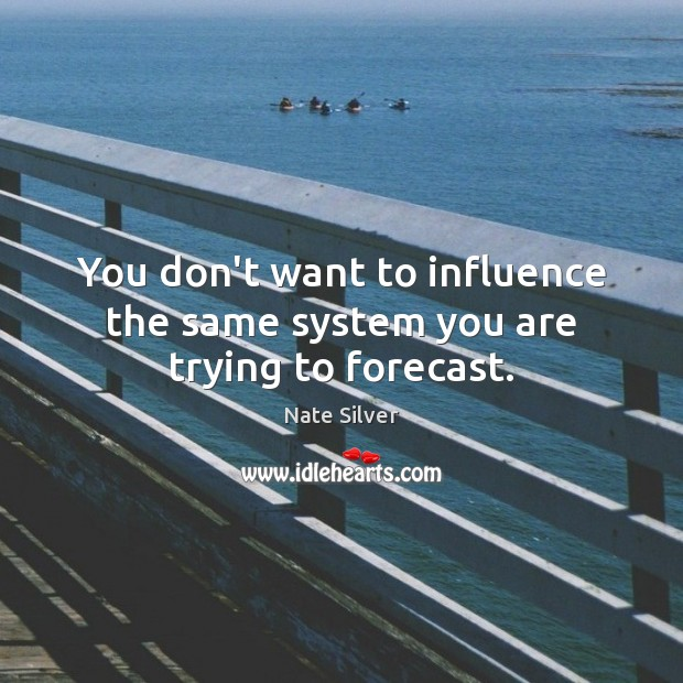 You don't want to influence the same system you are trying to forecast. Nate Silver Picture Quote