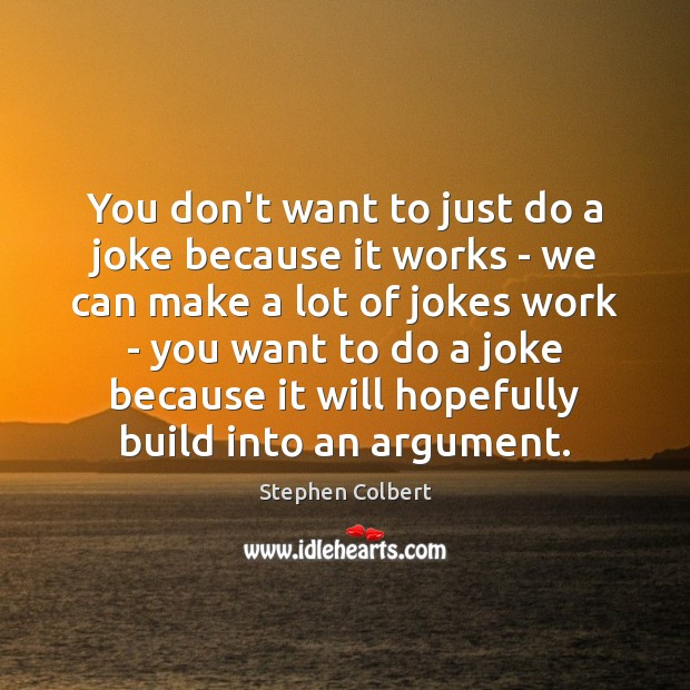 You don't want to just do a joke because it works – Stephen Colbert Picture Quote