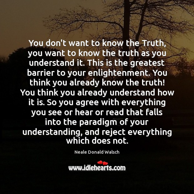 You don't want to know the Truth, you want to know the Neale Donald Walsch Picture Quote