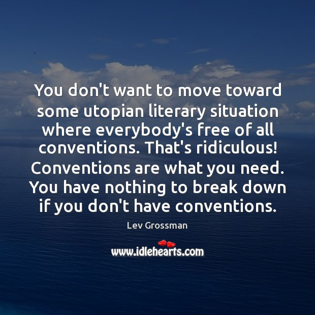 You don't want to move toward some utopian literary situation where everybody's Lev Grossman Picture Quote