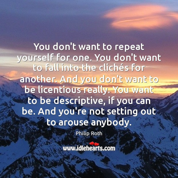 You don't want to repeat yourself for one. You don't want to Philip Roth Picture Quote