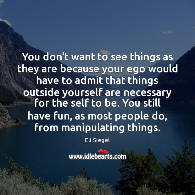 You don't want to see things as they are because your ego Image