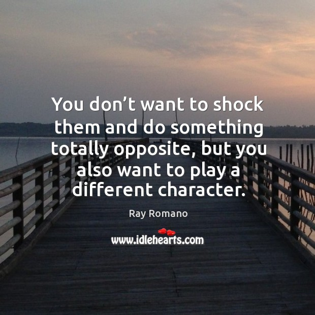 You don't want to shock them and do something totally opposite, but you also want to play a different character. Image