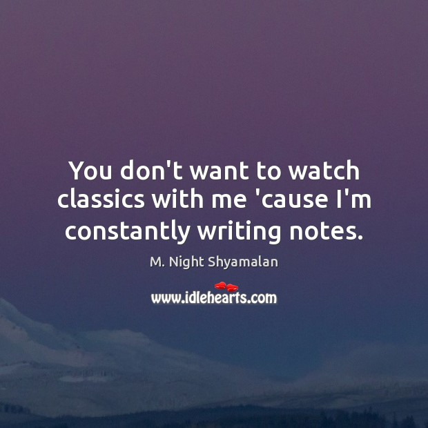 You don't want to watch classics with me 'cause I'm constantly writing notes. Image