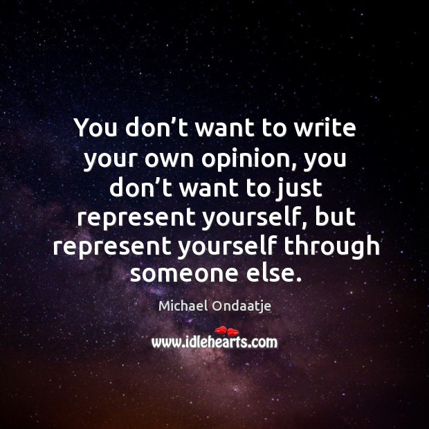 You don't want to write your own opinion, you don't want to just represent yourself, but Image