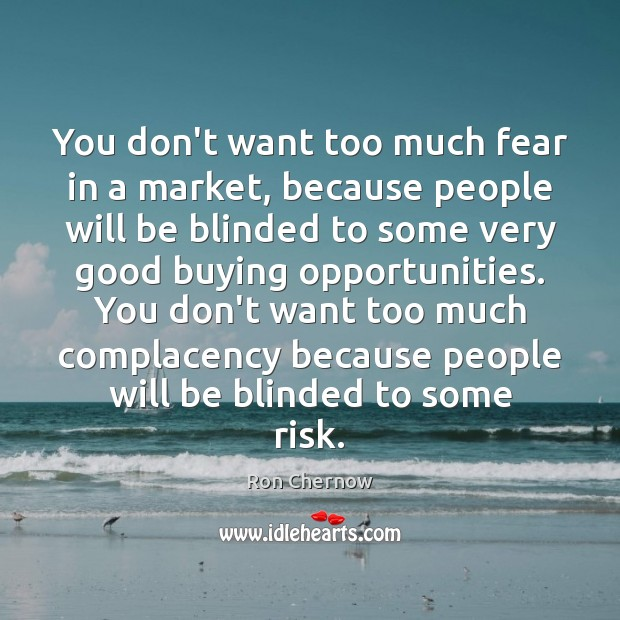 You don't want too much fear in a market, because people will Image
