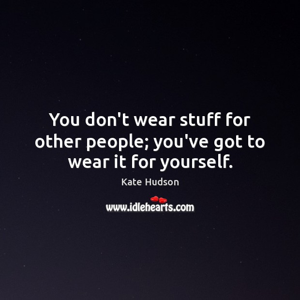 You don't wear stuff for other people; you've got to wear it for yourself. Kate Hudson Picture Quote