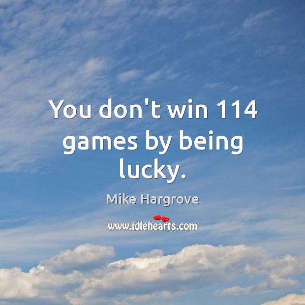 You don't win 114 games by being lucky. Image