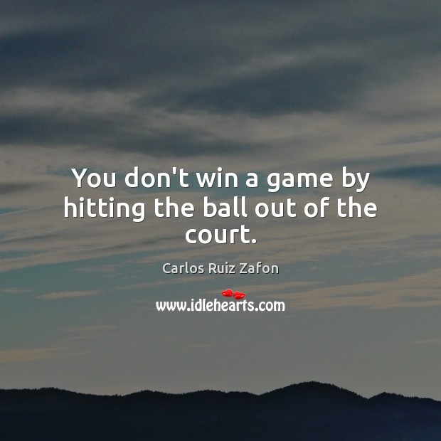 Image, You don't win a game by hitting the ball out of the court.