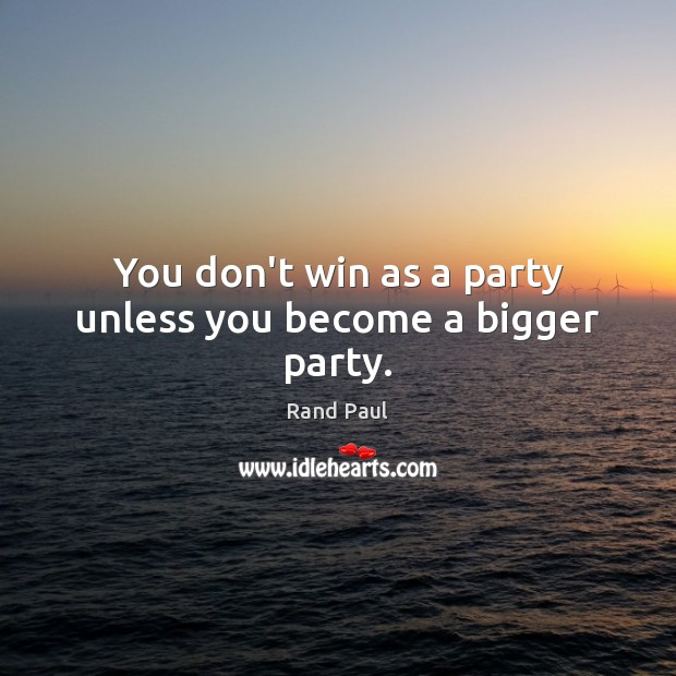 You don't win as a party unless you become a bigger party. Image