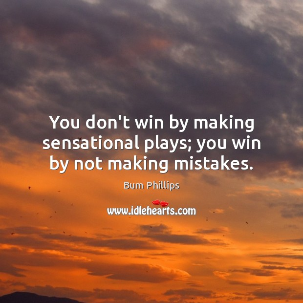 You don't win by making sensational plays; you win by not making mistakes. Image