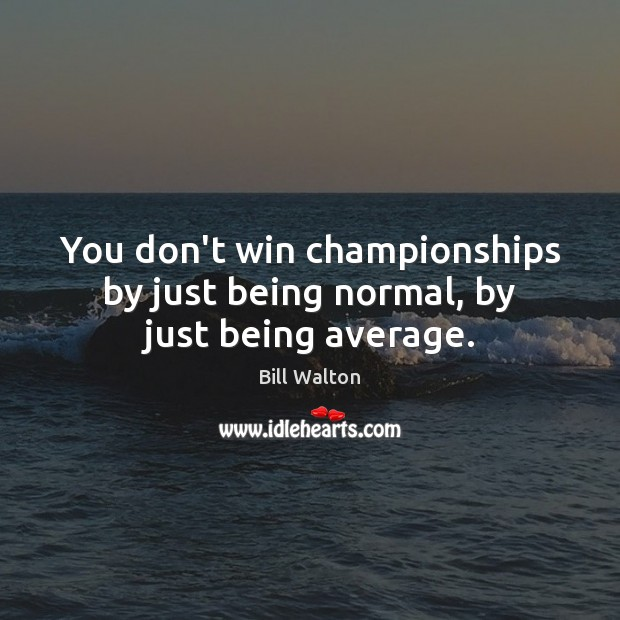 You don't win championships by just being normal, by just being average. Bill Walton Picture Quote