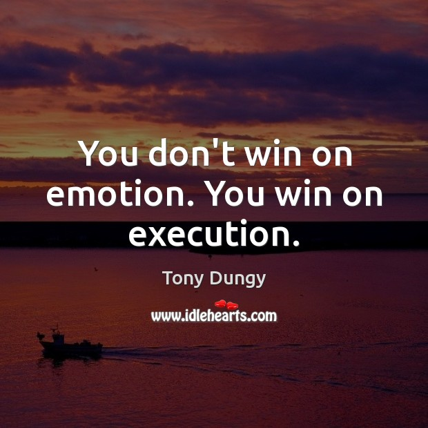 You don't win on emotion. You win on execution. Tony Dungy Picture Quote