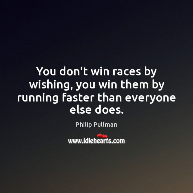 Image, You don't win races by wishing, you win them by running faster than everyone else does.