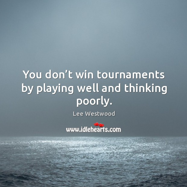 You don't win tournaments by playing well and thinking poorly. Lee Westwood Picture Quote