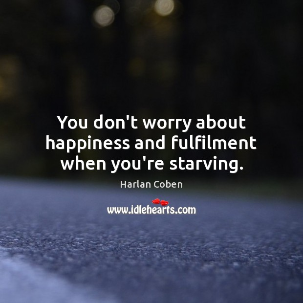Image, You don't worry about happiness and fulfilment when you're starving.