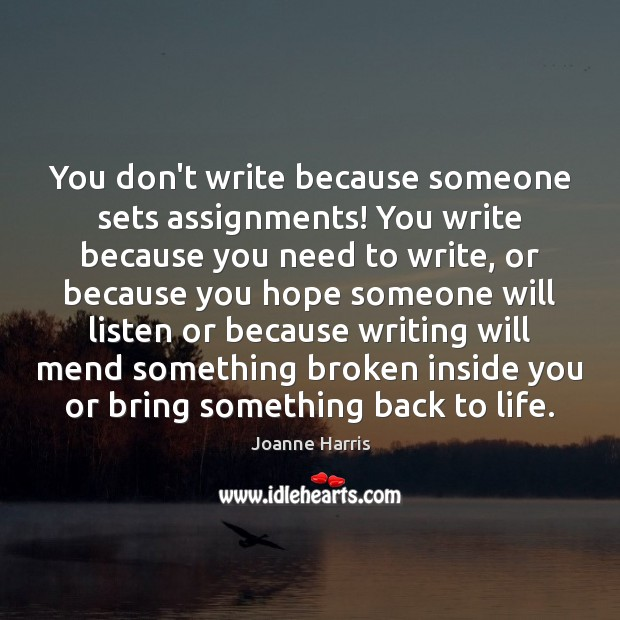 You don't write because someone sets assignments! You write because you need Joanne Harris Picture Quote