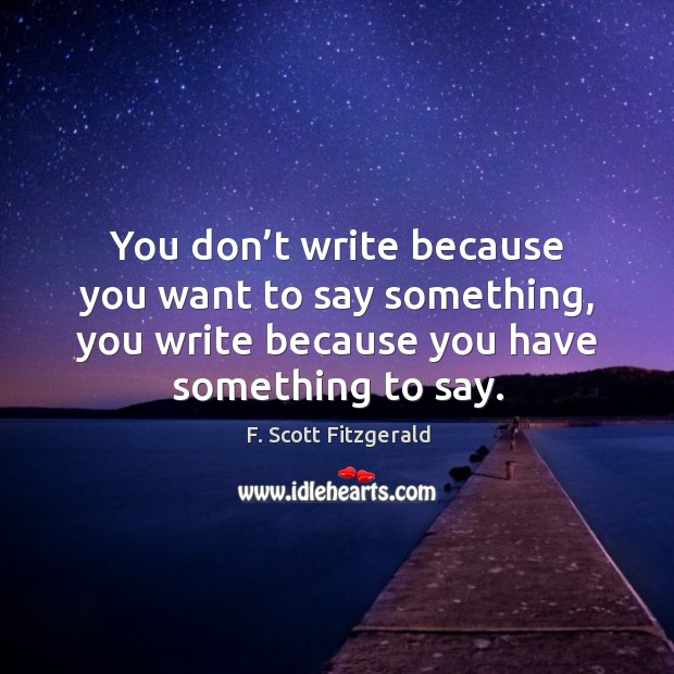 Image, You don't write because you want to say something, you write because you have something to say.