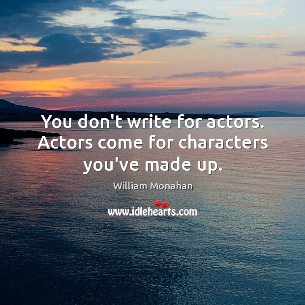 You don't write for actors. Actors come for characters you've made up. Image