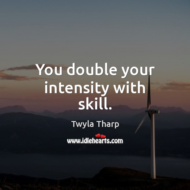 You double your intensity with skill. Twyla Tharp Picture Quote
