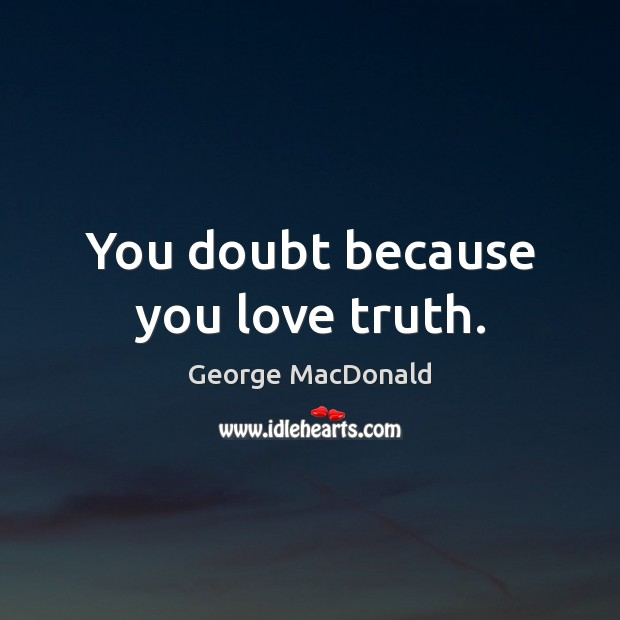 Image, You doubt because you love truth.