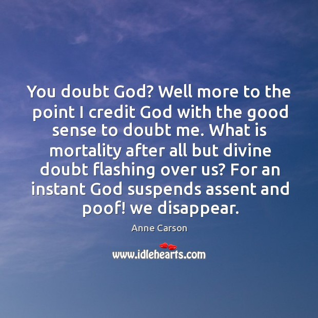 You doubt God? Well more to the point I credit God with Image