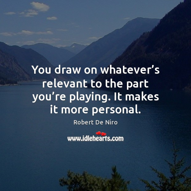 You draw on whatever's relevant to the part you're playing. It makes it more personal. Image