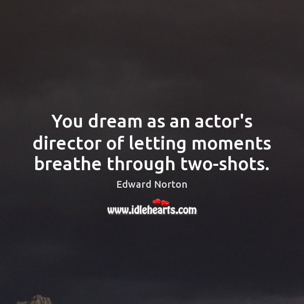 Image, You dream as an actor's director of letting moments breathe through two-shots.