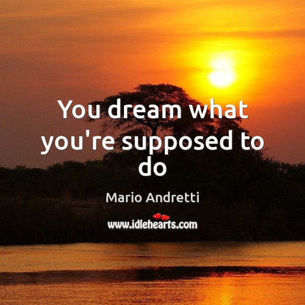 You dream what you're supposed to do Mario Andretti Picture Quote