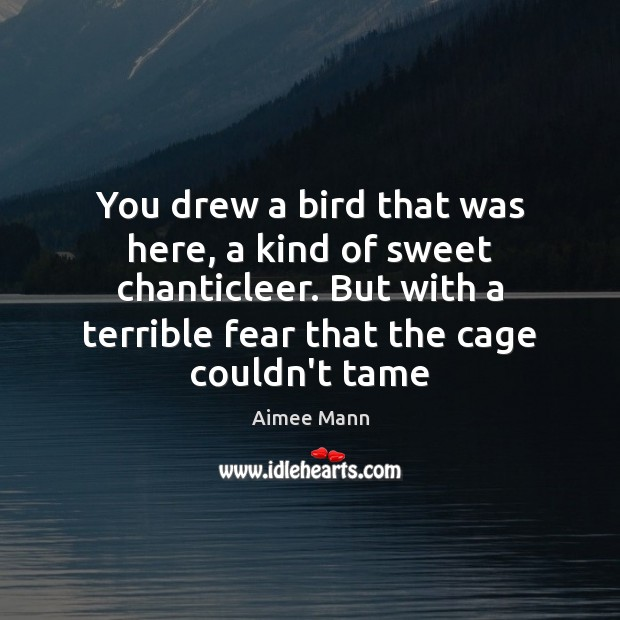 Image, You drew a bird that was here, a kind of sweet chanticleer.