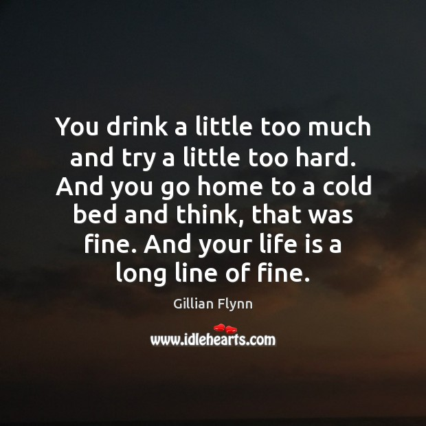 You drink a little too much and try a little too hard. Gillian Flynn Picture Quote