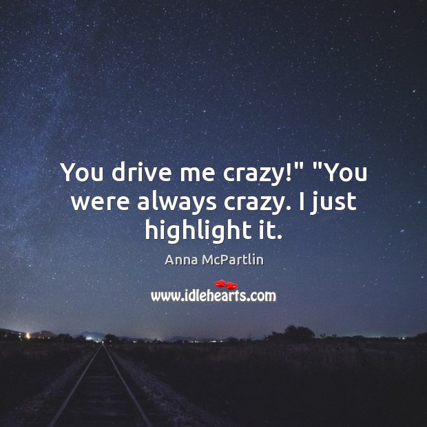 "Image, You drive me crazy!"" ""You were always crazy. I just highlight it."