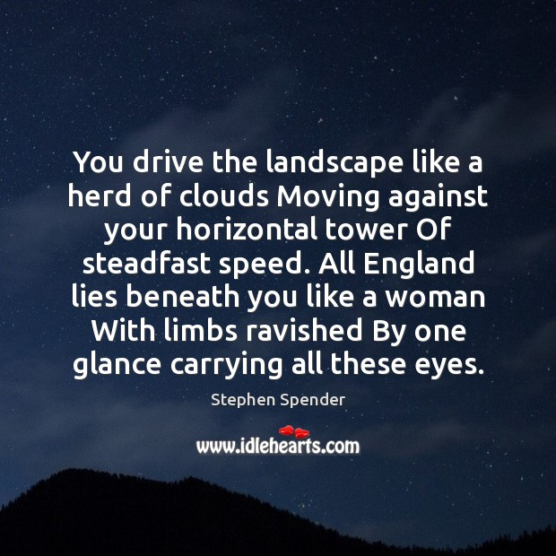 You drive the landscape like a herd of clouds Moving against your Stephen Spender Picture Quote
