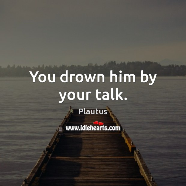 You drown him by your talk. Image