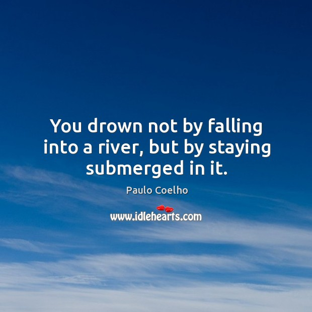 You drown not by falling into a river, but by staying submerged in it. Image