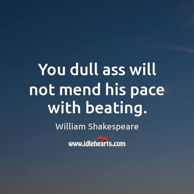Image, You dull ass will not mend his pace with beating.