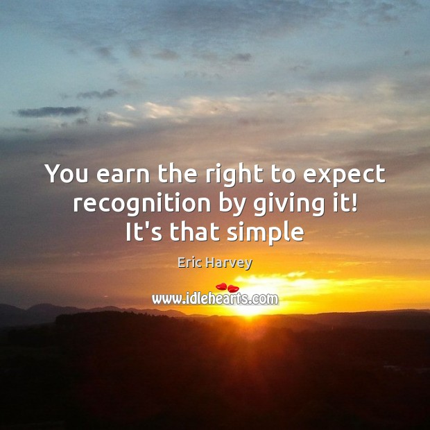 Image, You earn the right to expect recognition by giving it! It's that simple