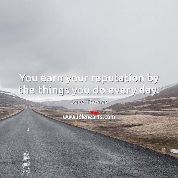 You earn your reputation by the things you do every day. Dave Thomas Picture Quote