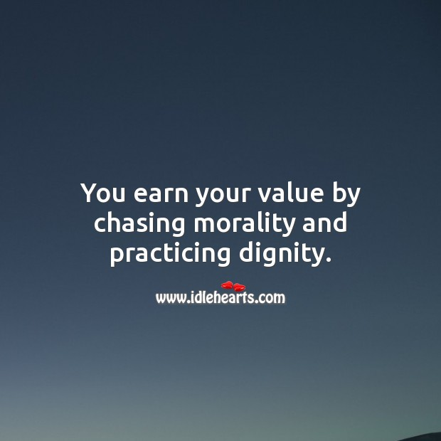 You earn your value by chasing morality and practicing dignity. Value Quotes Image