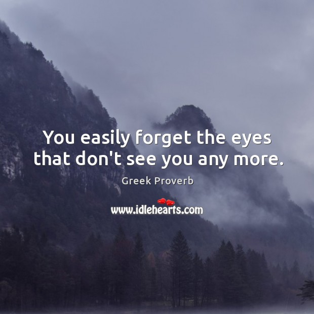 Image, You easily forget the eyes that don't see you any more.