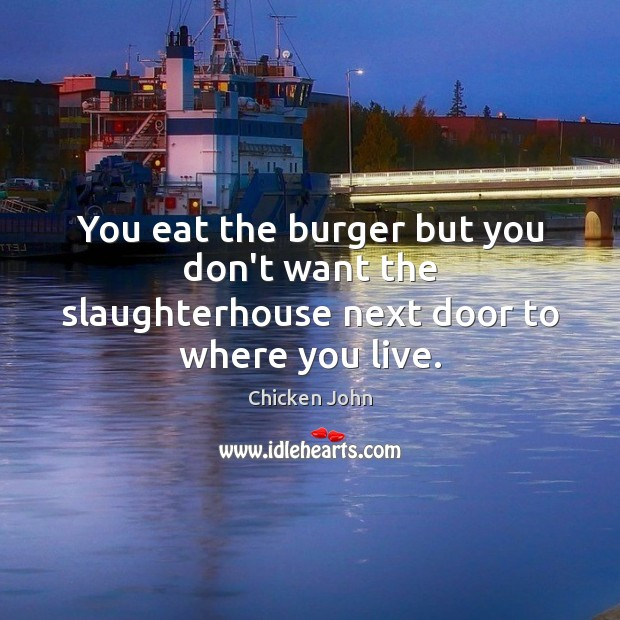 Image, You eat the burger but you don't want the slaughterhouse next door to where you live.